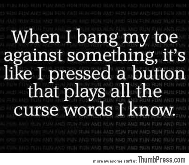 When I bang my toe...