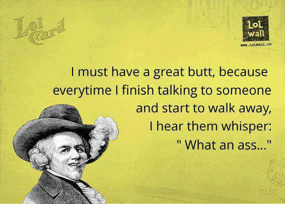 I must have a great butt, because...