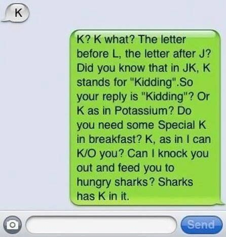 Do you hate when people just say 'K' as a reply?