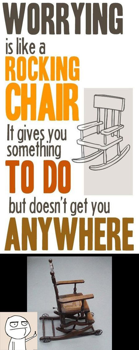 Worrying is like a rocking chair…