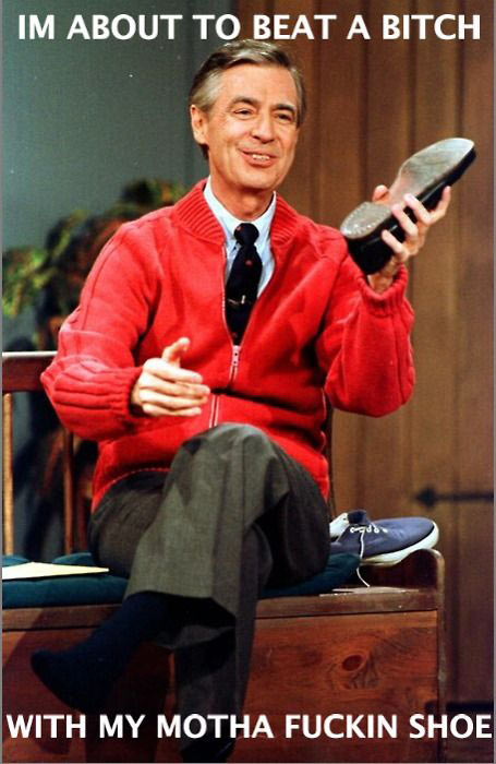 Mr. Rogers is tired of your crap…