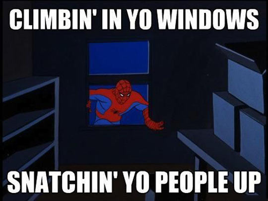 Climbing in your windows…