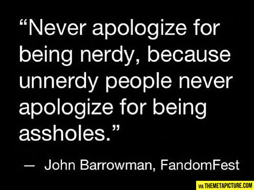 Never apologize for being nerdy…