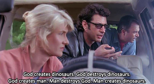 My favorite quote from Jurassic Park…