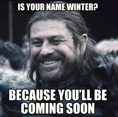 Ned Stark's pick up line…