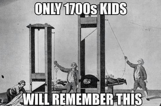 Only 1700s kids remember…