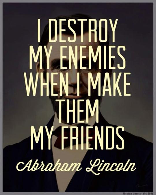 I destroy my enemies…