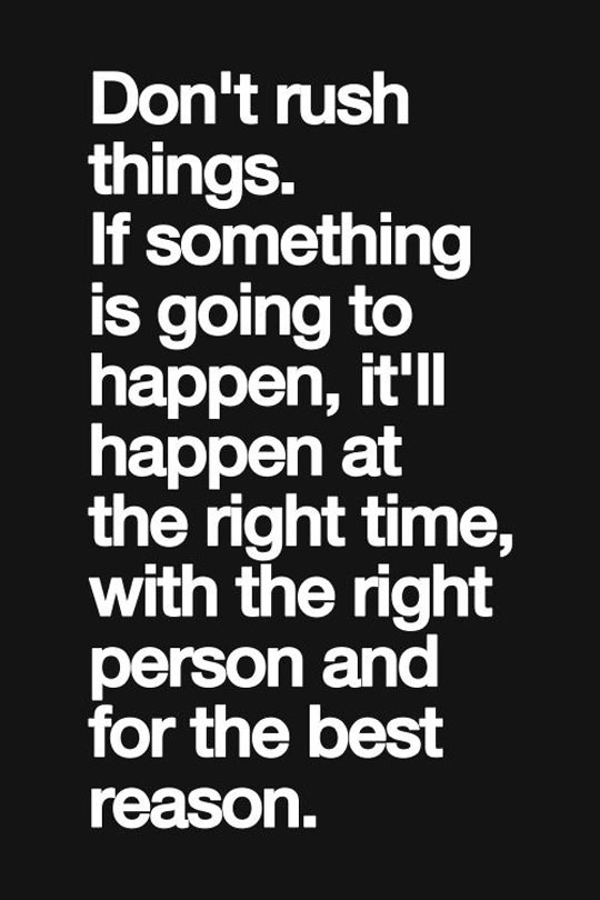 Don't rush things…