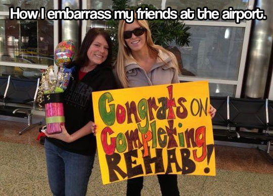 Embarrassing your friends…