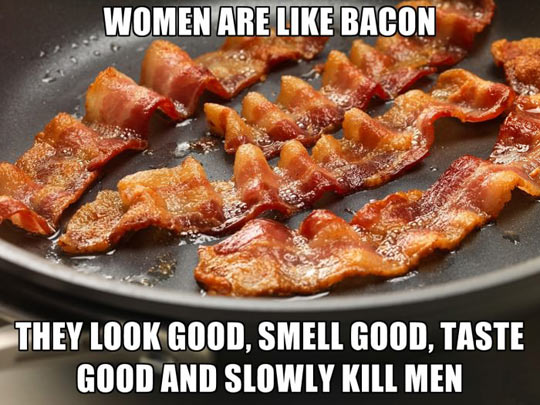 Women are like bacon…