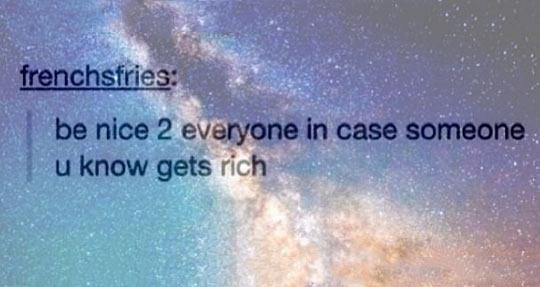 BE NICE TO EVERYONE.