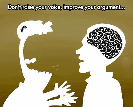 Speaking louder doesn't make you right…