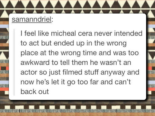 Not his fault that all his characters are Michael Cera…