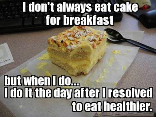 Whenever I eat cake for breakfast…