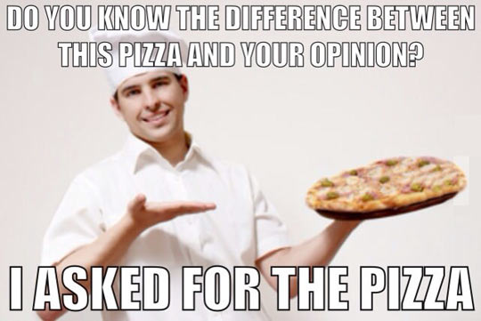 The difference between this pizza and your opinion…