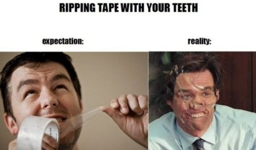 RIPPING TAPE WITH YOUR TEETH.