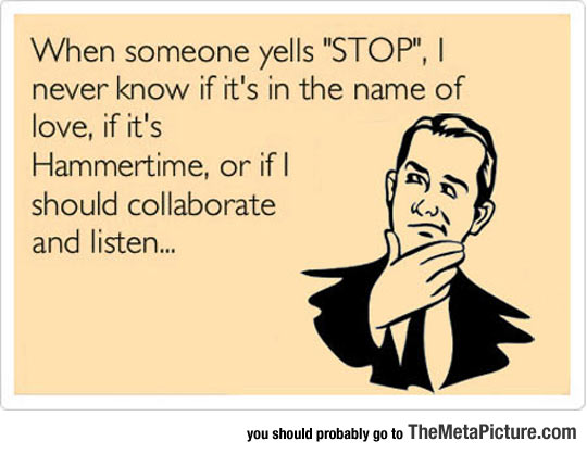 Every Time Someone Yells Stop